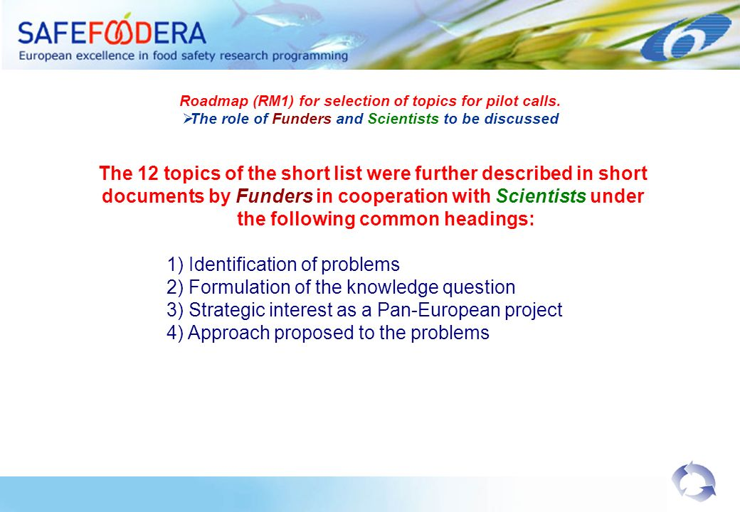 The 12 topics of the short list were further described in short documents by Funders in cooperation with Scientists under the following common headings: 1) Identification of problems 2) Formulation of the knowledge question 3) Strategic interest as a Pan-European project 4) Approach proposed to the problems Roadmap (RM1) for selection of topics for pilot calls.