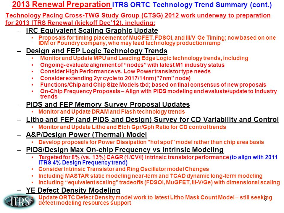 6 Technology Pacing Cross-TWG Study Group (CTSG) 2012 work underway to preparation for 2013 ITRS Renewal (kickoff Dec12), including: 2013 Renewal Preparation ITRS ORTC Technology Trend Summary (cont.) –IRC Equivalent Scaling Graphic Update Proposals for timing placement of MuGFET, FDSOI, and III/V Ge Timing; now based on one IDM or Foundry company, who may lead technology production ramp –Design and FEP Logic Technology Trends Monitor and Update MPU and Leading Edge Logic technology trends, including Ongoing- evaluate alignment of nodes with latest M1 industry status Consider High Performance vs.