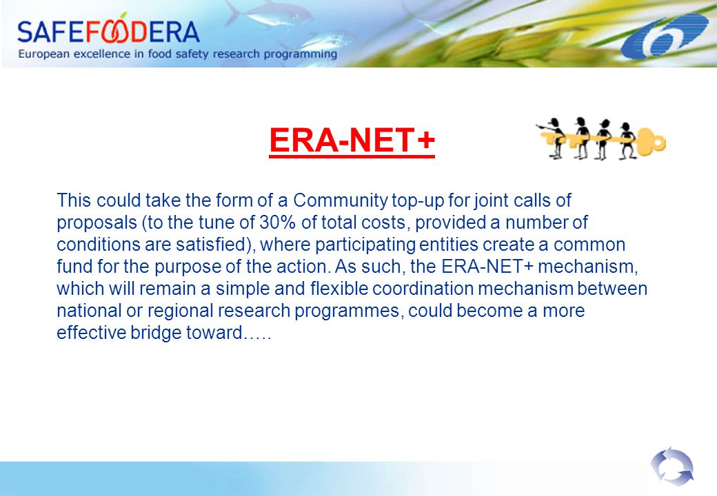 ERA-NET+ This could take the form of a Community top-up for joint calls of proposals (to the tune of 30% of total costs, provided a number of conditions are satisfied), where participating entities create a common fund for the purpose of the action.