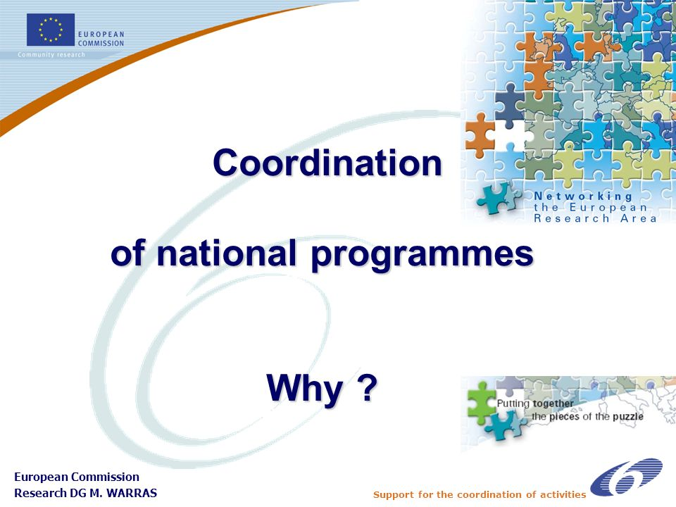Support for the coordination of activities European Commission Research DG M. WARRAS Coordination of national programmes Why ? Coordination of nationa