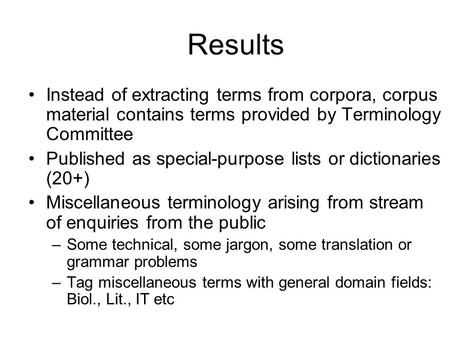 Results Instead of extracting terms from corpora, corpus material contains terms provided by Terminology Committee Published as special-purpose lists or dictionaries (20+) Miscellaneous terminology arising from stream of enquiries from the public –Some technical, some jargon, some translation or grammar problems –Tag miscellaneous terms with general domain fields: Biol., Lit., IT etc
