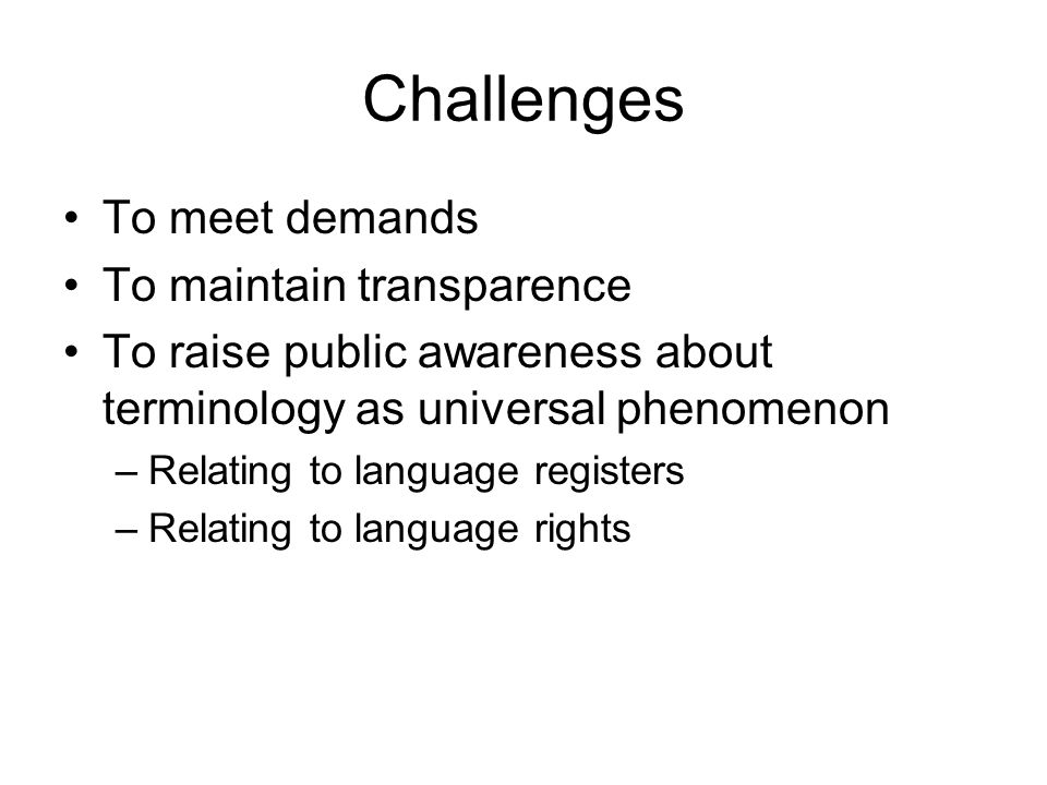 Challenges To meet demands To maintain transparence To raise public awareness about terminology as universal phenomenon –Relating to language register