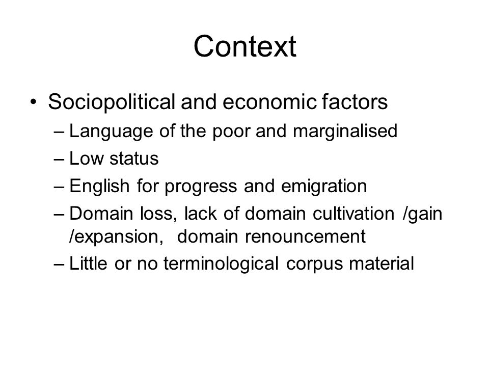 Context Sociopolitical and economic factors –Language of the poor and marginalised –Low status –English for progress and emigration –Domain loss, lack