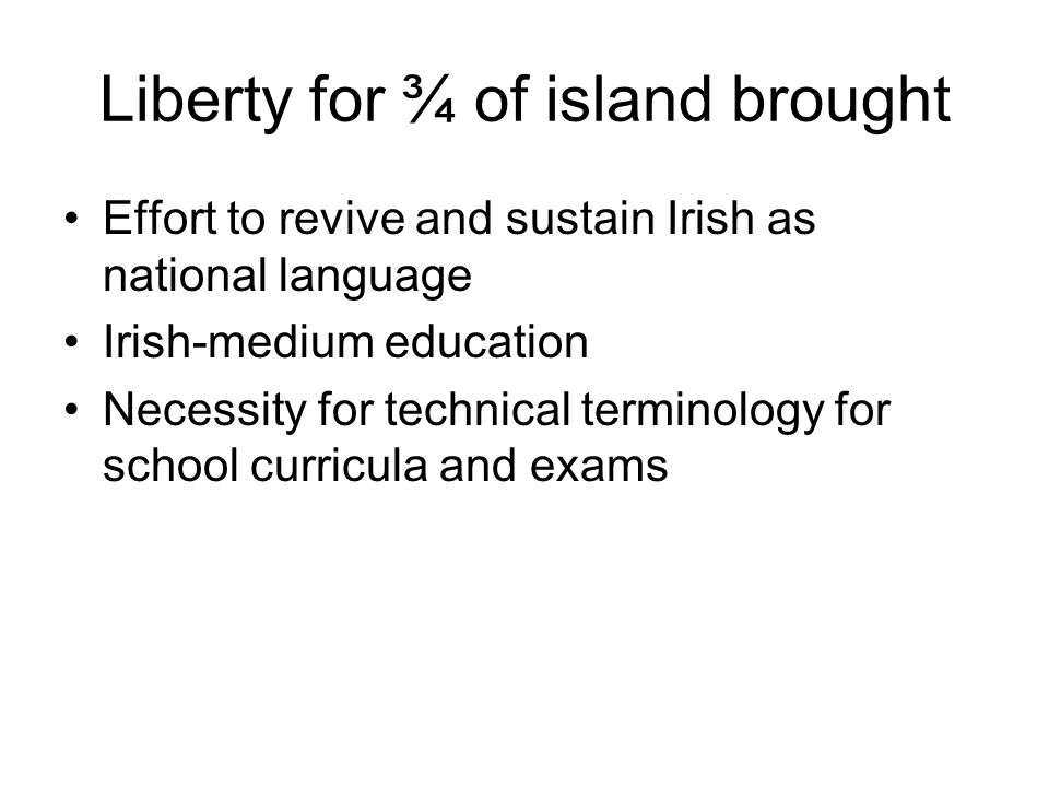 Liberty for ¾ of island brought Effort to revive and sustain Irish as national language Irish-medium education Necessity for technical terminology for school curricula and exams