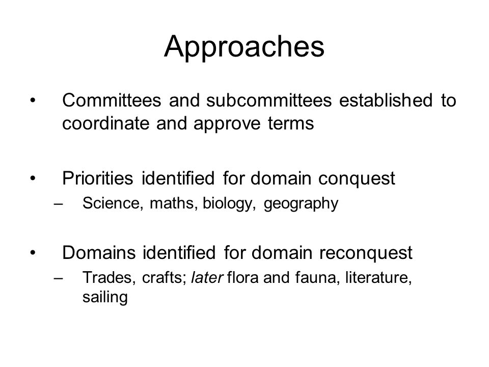 Approaches Committees and subcommittees established to coordinate and approve terms Priorities identified for domain conquest –Science, maths, biology, geography Domains identified for domain reconquest –Trades, crafts; later flora and fauna, literature, sailing