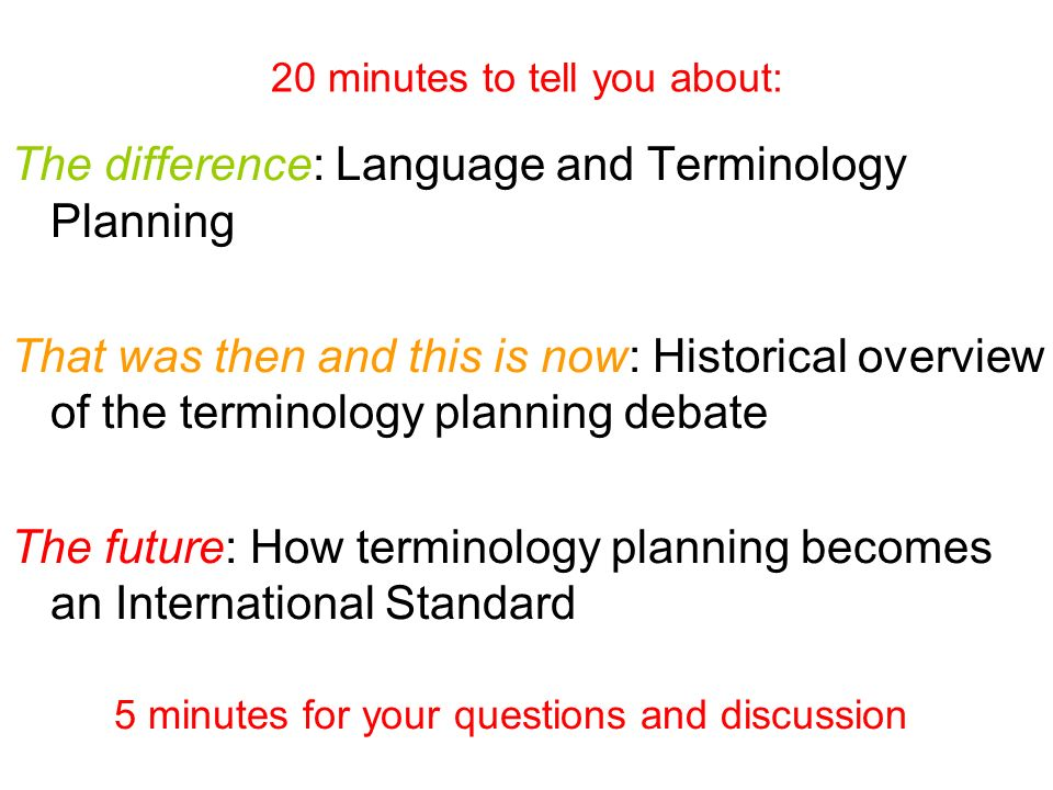 20 minutes to tell you about: The difference: Language and Terminology Planning That was then and this is now: Historical overview of the terminology