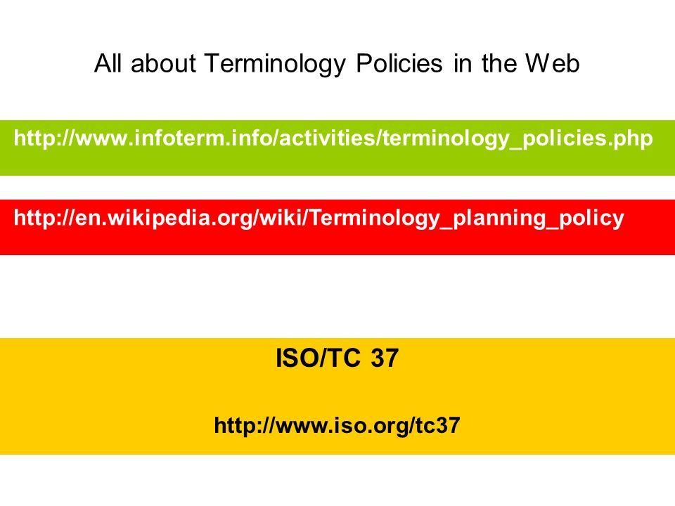 All about Terminology Policies in the Web http://www.infoterm.info/activities/terminology_policies.php http://en.wikipedia.org/wiki/Terminology_planni