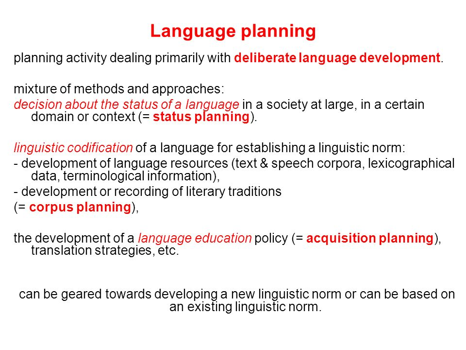 Language planning planning activity dealing primarily with deliberate language development. mixture of methods and approaches: decision about the stat