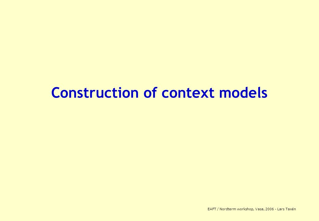 EAFT / Nordterm workshop, Vasa, 2006 - Lars Taxén Construction of context models