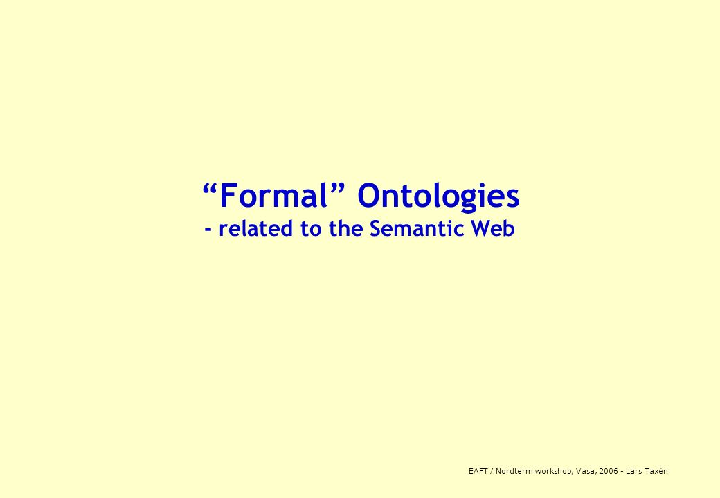 EAFT / Nordterm workshop, Vasa, 2006 - Lars Taxén Formal Ontologies - related to the Semantic Web