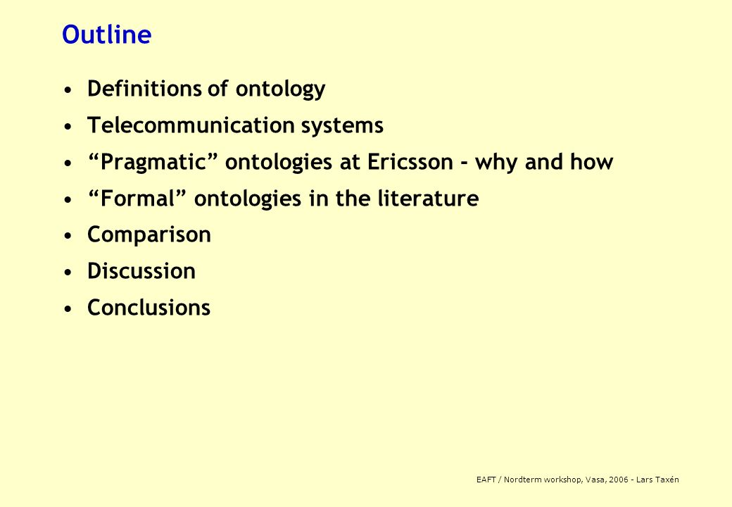 EAFT / Nordterm workshop, Vasa, 2006 - Lars Taxén Outline Definitions of ontology Telecommunication systems Pragmatic ontologies at Ericsson - why and how Formal ontologies in the literature Comparison Discussion Conclusions