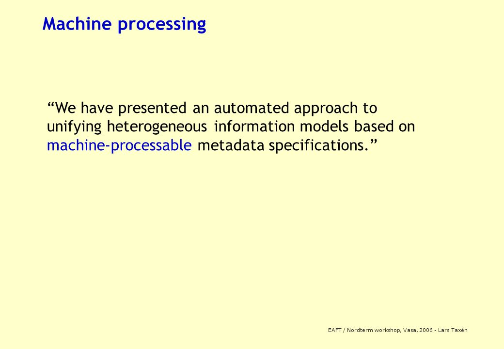 EAFT / Nordterm workshop, Vasa, 2006 - Lars Taxén Machine processing We have presented an automated approach to unifying heterogeneous information models based on machine-processable metadata specifications.