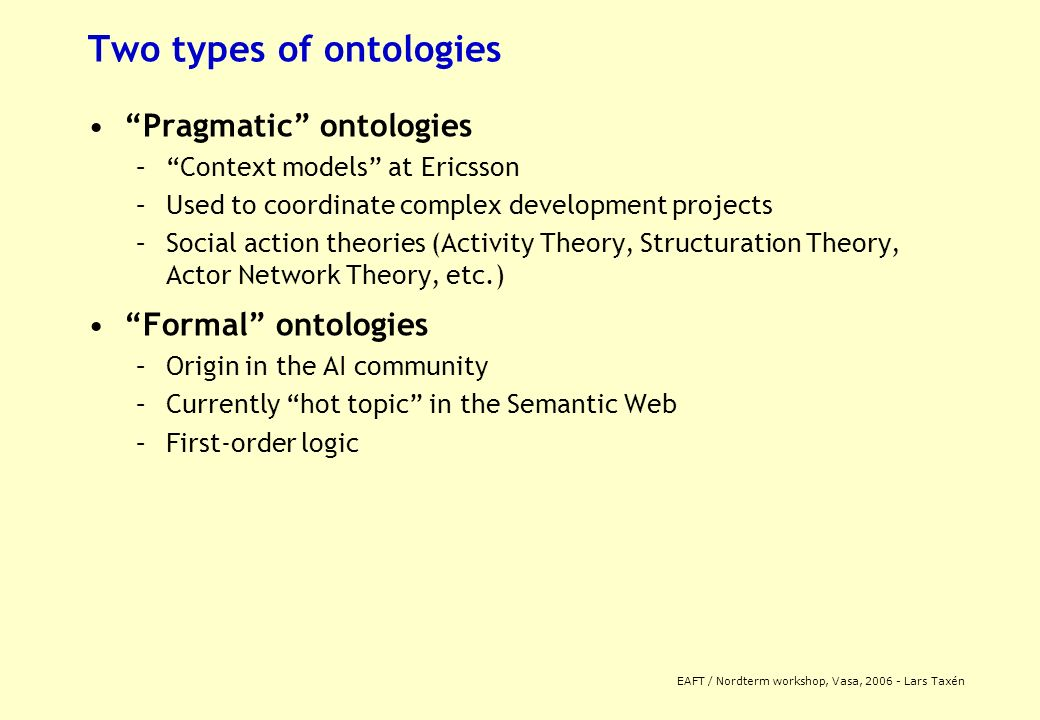 EAFT / Nordterm workshop, Vasa, 2006 - Lars Taxén Two types of ontologies Pragmatic ontologies –Context models at Ericsson –Used to coordinate complex