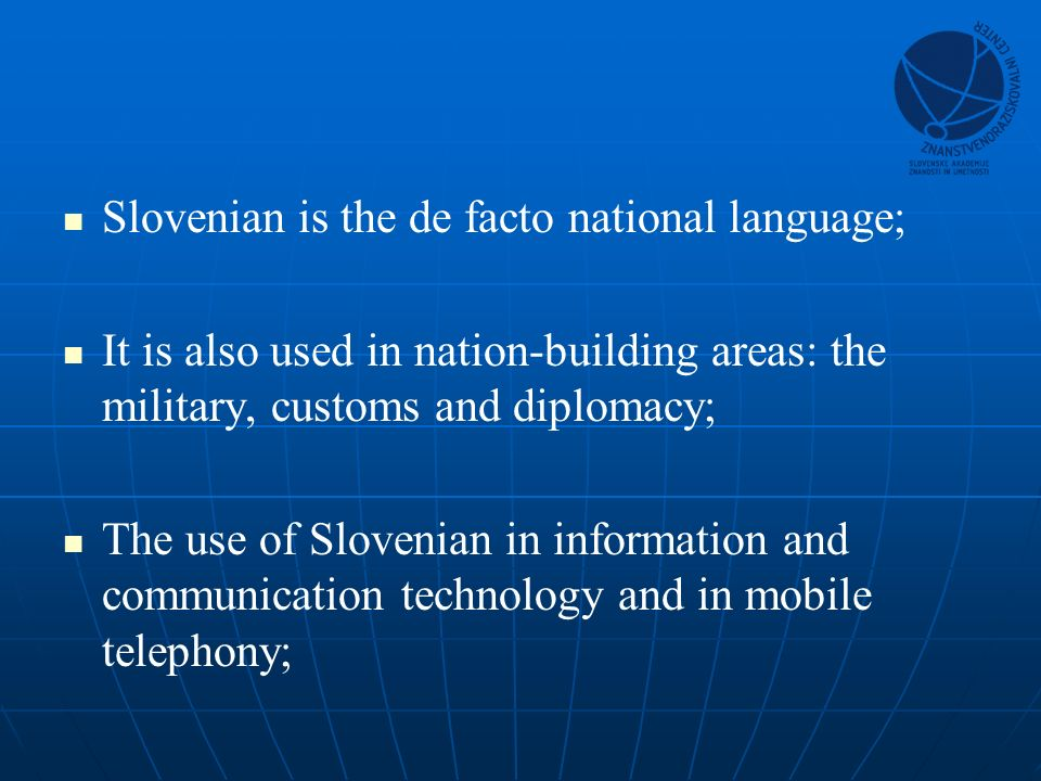 Slovenian is the de facto national language; It is also used in nation-building areas: the military, customs and diplomacy; The use of Slovenian in information and communication technology and in mobile telephony;