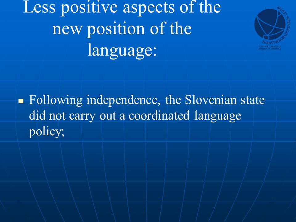 Less positive aspects of the new position of the language: Following independence, the Slovenian state did not carry out a coordinated language policy;