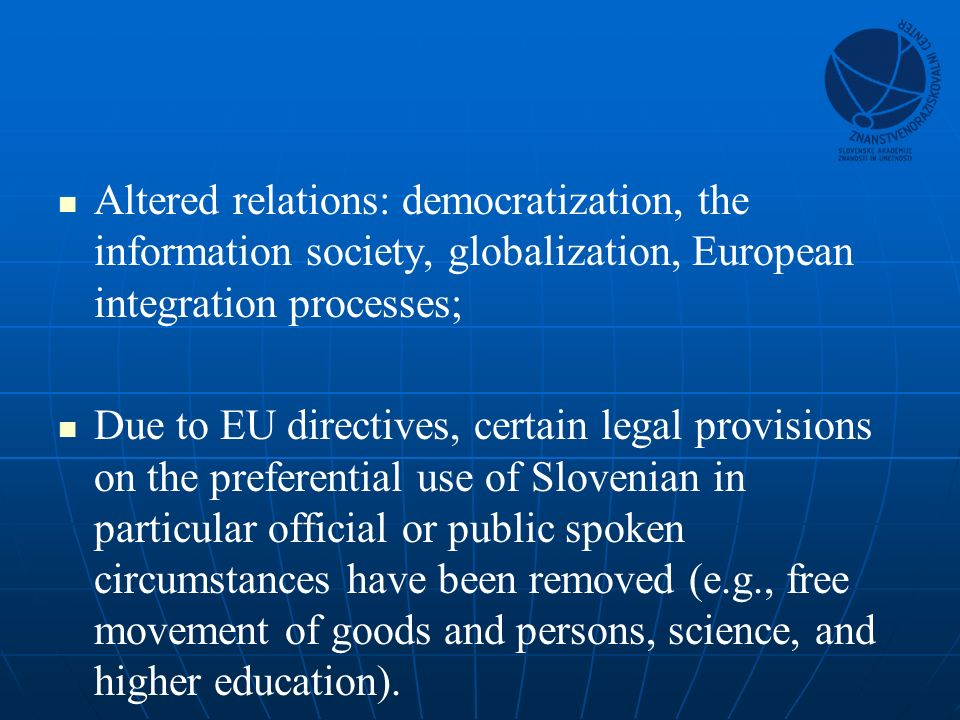 Altered relations: democratization, the information society, globalization, European integration processes; Due to EU directives, certain legal provisions on the preferential use of Slovenian in particular official or public spoken circumstances have been removed (e.g., free movement of goods and persons, science, and higher education).