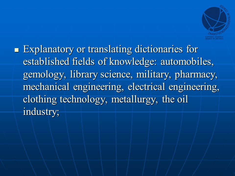 Explanatory or translating dictionaries for established fields of knowledge: automobiles, gemology, library science, military, pharmacy, mechanical engineering, electrical engineering, clothing technology, metallurgy, the oil industry; Explanatory or translating dictionaries for established fields of knowledge: automobiles, gemology, library science, military, pharmacy, mechanical engineering, electrical engineering, clothing technology, metallurgy, the oil industry;