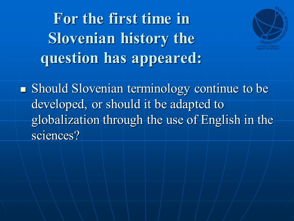For the first time in Slovenian history the question has appeared: Should Slovenian terminology continue to be developed, or should it be adapted to globalization through the use of English in the sciences.