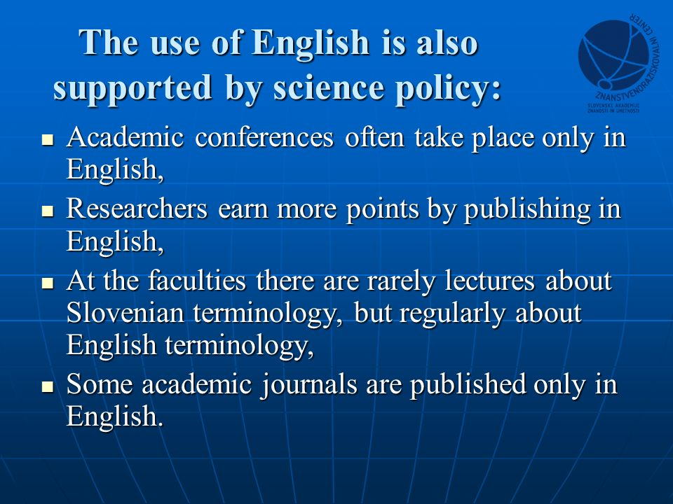 The use of English is also supported by science policy: Academic conferences often take place only in English, Academic conferences often take place only in English, Researchers earn more points by publishing in English, Researchers earn more points by publishing in English, At the faculties there are rarely lectures about Slovenian terminology, but regularly about English terminology, At the faculties there are rarely lectures about Slovenian terminology, but regularly about English terminology, Some academic journals are published only in English.