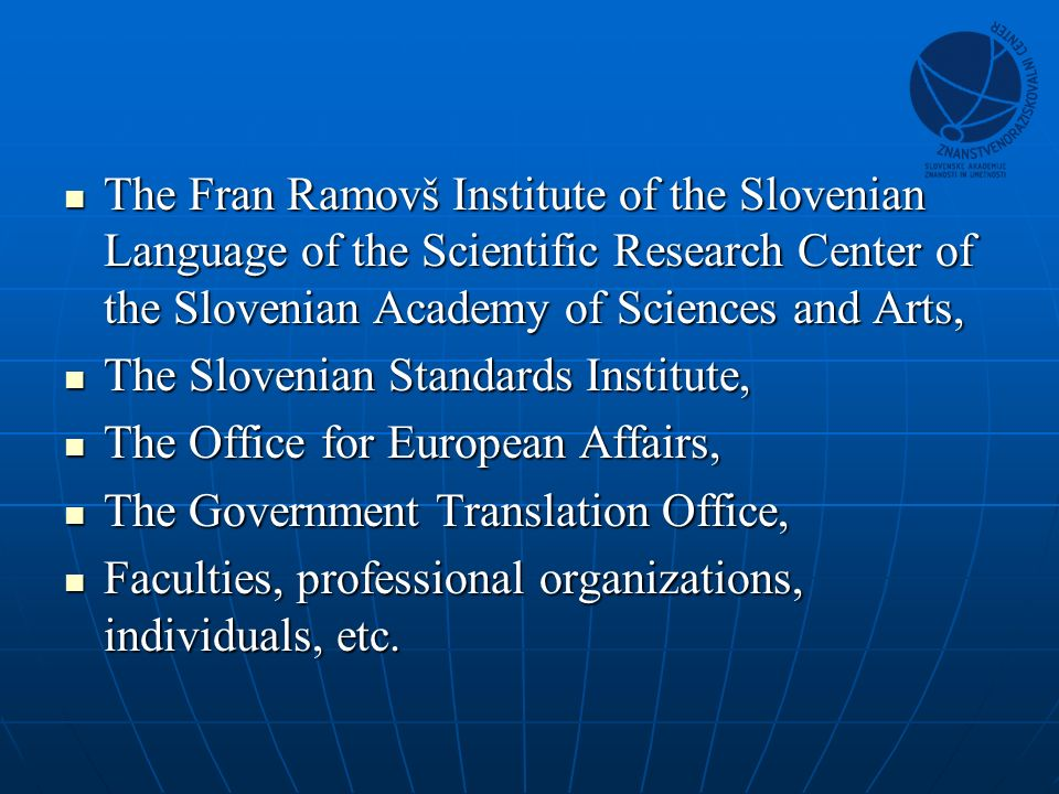 The Fran Ramovš Institute of the Slovenian Language of the Scientific Research Center of the Slovenian Academy of Sciences and Arts, The Fran Ramovš Institute of the Slovenian Language of the Scientific Research Center of the Slovenian Academy of Sciences and Arts, The Slovenian Standards Institute, The Slovenian Standards Institute, The Office for European Affairs, The Office for European Affairs, The Government Translation Office, The Government Translation Office, Faculties, professional organizations, individuals, etc.