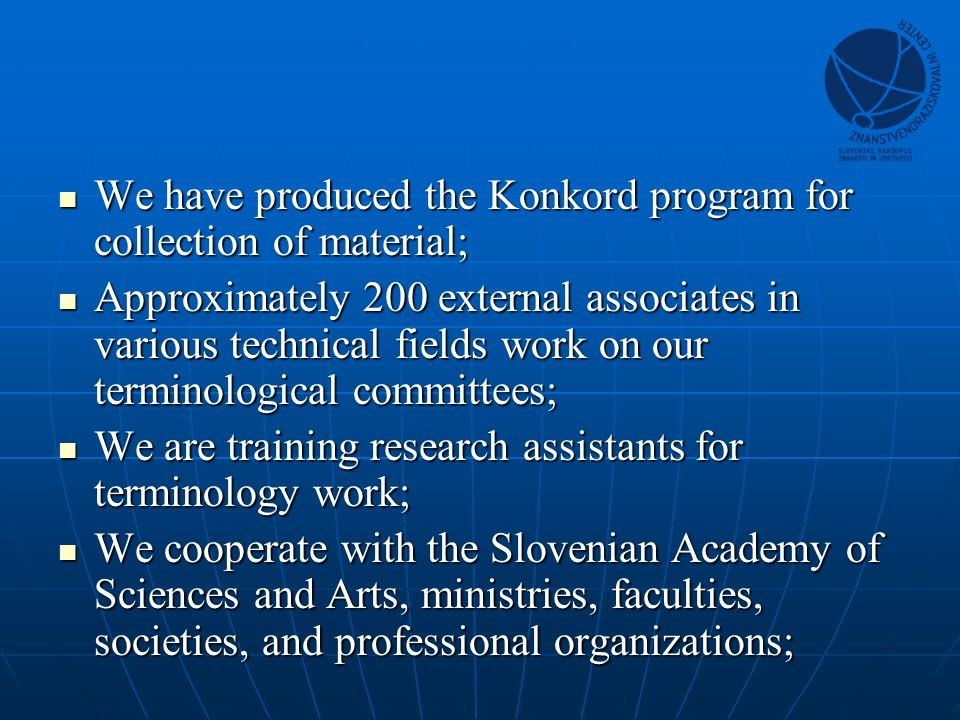 We have produced the Konkord program for collection of material; We have produced the Konkord program for collection of material; Approximately 200 external associates in various technical fields work on our terminological committees; Approximately 200 external associates in various technical fields work on our terminological committees; We are training research assistants for terminology work; We are training research assistants for terminology work; We cooperate with the Slovenian Academy of Sciences and Arts, ministries, faculties, societies, and professional organizations; We cooperate with the Slovenian Academy of Sciences and Arts, ministries, faculties, societies, and professional organizations;