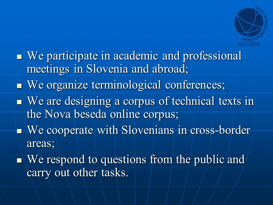 We participate in academic and professional meetings in Slovenia and abroad; We participate in academic and professional meetings in Slovenia and abroad; We organize terminological conferences; We organize terminological conferences; We are designing a corpus of technical texts in the Nova beseda online corpus; We are designing a corpus of technical texts in the Nova beseda online corpus; We cooperate with Slovenians in cross-border areas; We cooperate with Slovenians in cross-border areas; We respond to questions from the public and carry out other tasks.