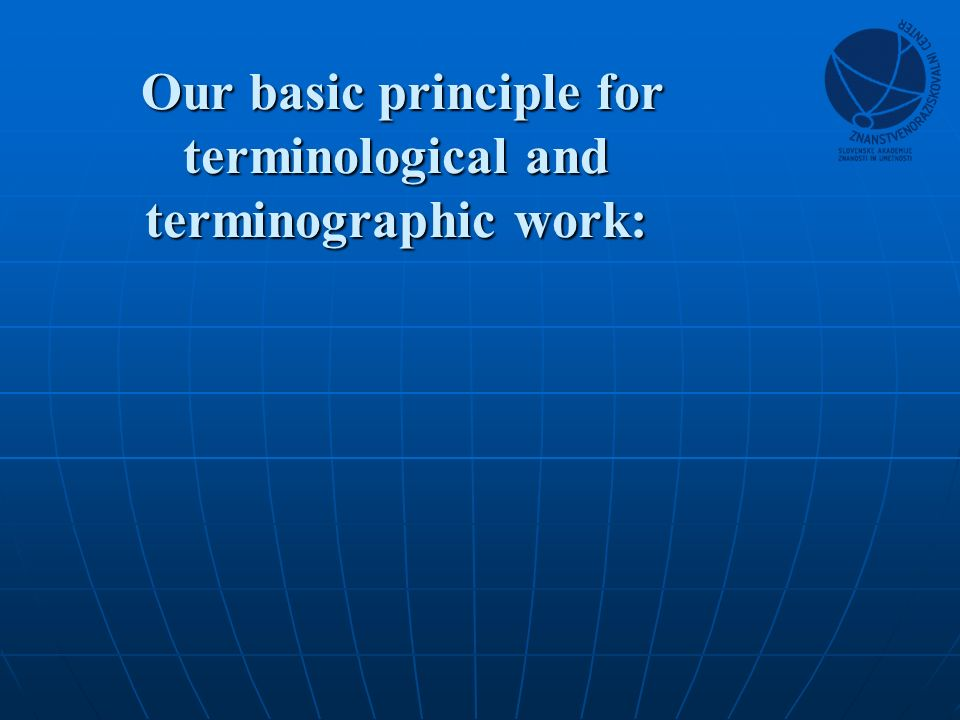 Our basic principle for terminological and terminographic work: Our basic principle for terminological and terminographic work: