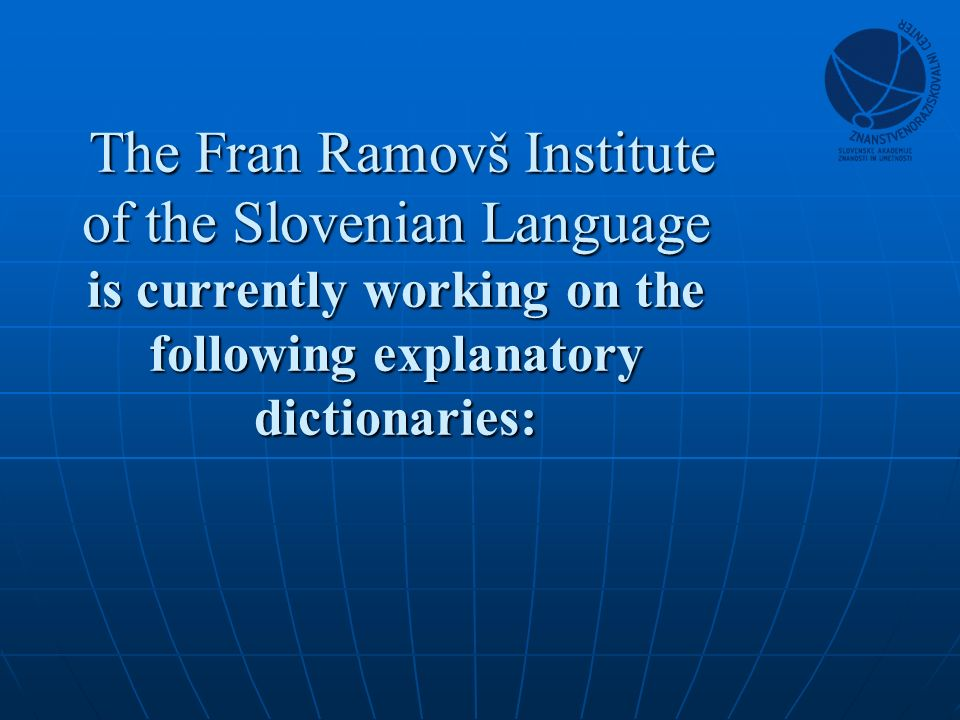 The Fran Ramovš Institute of the Slovenian Language is currently working on the following explanatory dictionaries: The Fran Ramovš Institute of the Slovenian Language is currently working on the following explanatory dictionaries:
