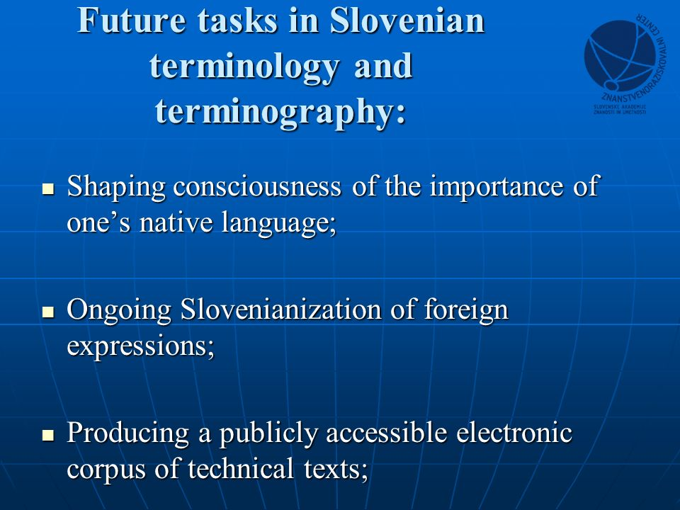 Future tasks in Slovenian terminology and terminography: Shaping consciousness of the importance of ones native language; Shaping consciousness of the importance of ones native language; Ongoing Slovenianization of foreign expressions; Ongoing Slovenianization of foreign expressions; Producing a publicly accessible electronic corpus of technical texts; Producing a publicly accessible electronic corpus of technical texts;