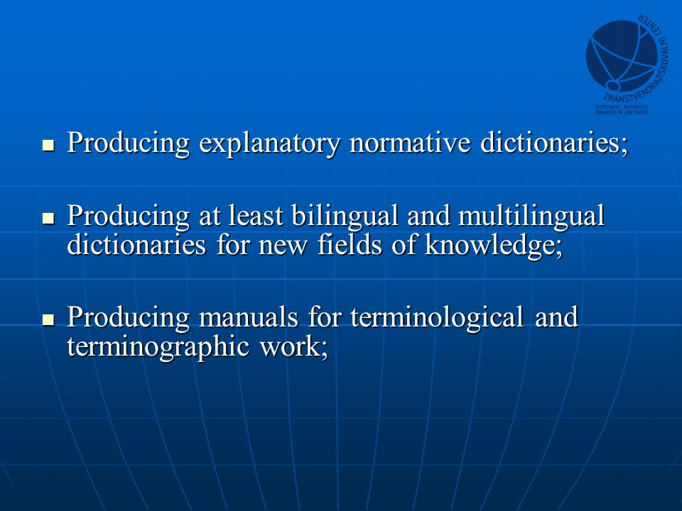Producing explanatory normative dictionaries; Producing explanatory normative dictionaries; Producing at least bilingual and multilingual dictionaries for new fields of knowledge; Producing at least bilingual and multilingual dictionaries for new fields of knowledge; Producing manuals for terminological and terminographic work; Producing manuals for terminological and terminographic work;