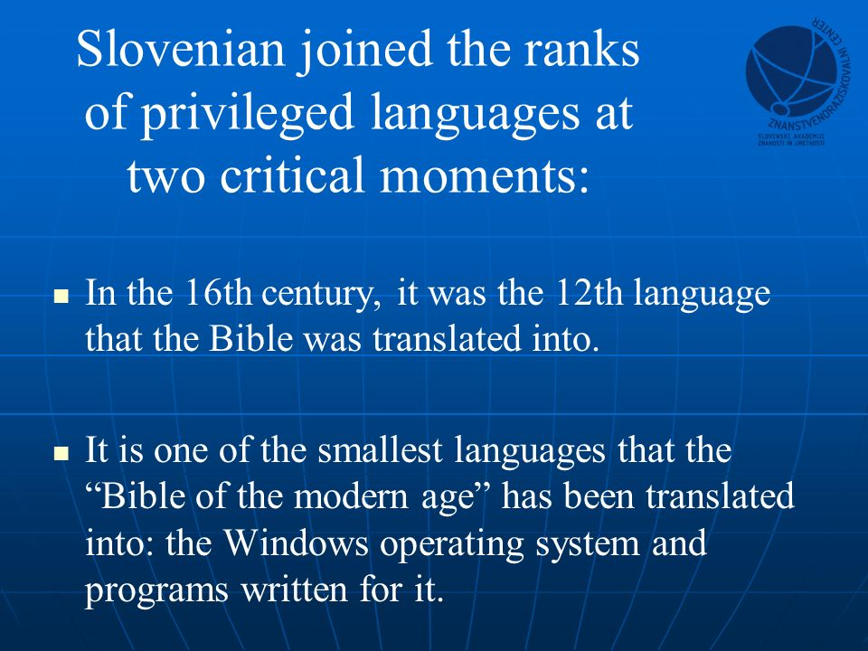 Slovenian joined the ranks of privileged languages at two critical moments: In the 16th century, it was the 12th language that the Bible was translated into.