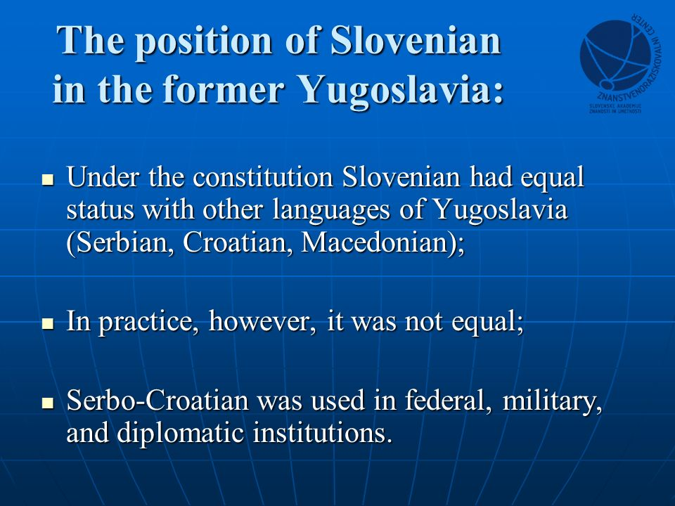 The position of Slovenian in the former Yugoslavia: Under the constitution Slovenian had equal status with other languages of Yugoslavia (Serbian, Croatian, Macedonian); Under the constitution Slovenian had equal status with other languages of Yugoslavia (Serbian, Croatian, Macedonian); In practice, however, it was not equal; In practice, however, it was not equal; Serbo-Croatian was used in federal, military, and diplomatic institutions.