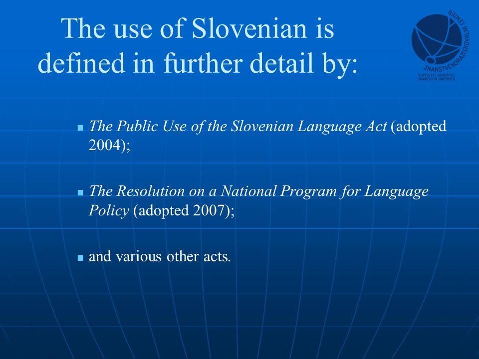 The use of Slovenian is defined in further detail by: The Public Use of the Slovenian Language Act (adopted 2004); The Resolution on a National Program for Language Policy (adopted 2007); and various other acts.