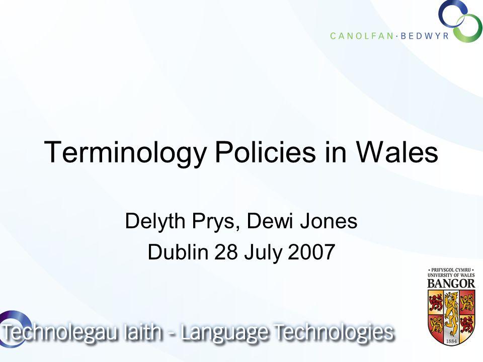 Terminology Policies in Wales Delyth Prys, Dewi Jones Dublin 28 July 2007