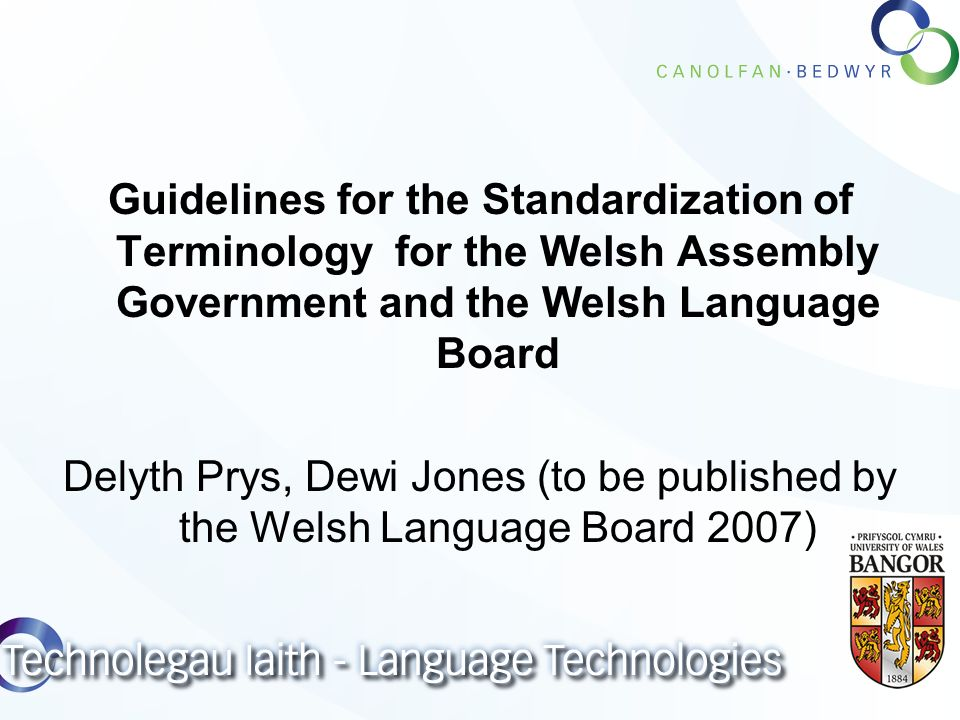 Guidelines for the Standardization of Terminology for the Welsh Assembly Government and the Welsh Language Board Delyth Prys, Dewi Jones (to be published by the Welsh Language Board 2007)