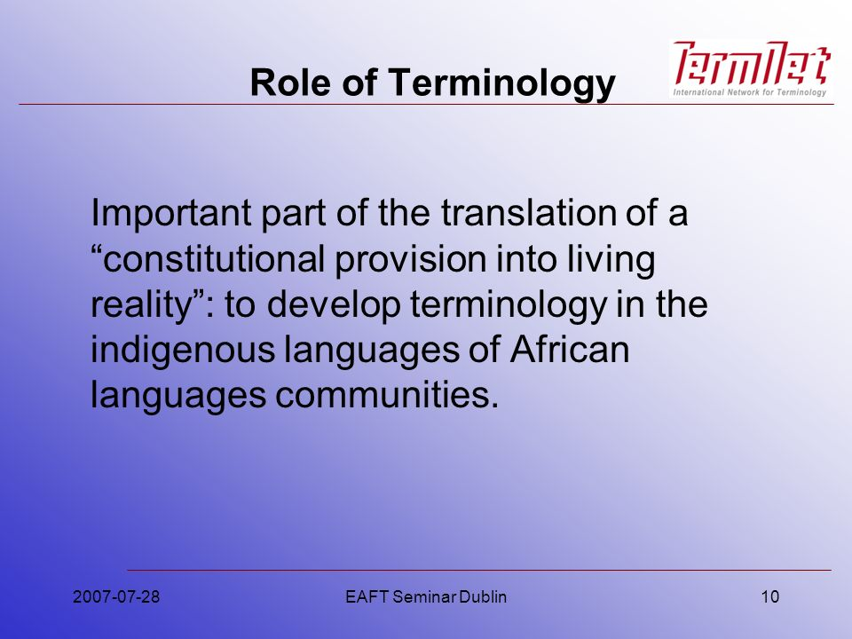 2007-07-28EAFT Seminar Dublin10 Role of Terminology Important part of the translation of a constitutional provision into living reality: to develop te