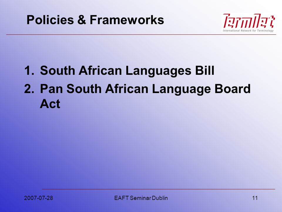 Policies & Frameworks 1.South African Languages Bill 2.Pan South African Language Board Act 2007-07-28EAFT Seminar Dublin11