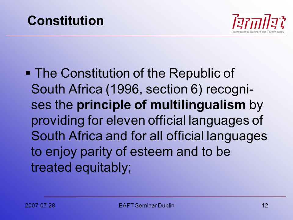 Constitution The Constitution of the Republic of South Africa (1996, section 6) recogni- ses the principle of multilingualism by providing for eleven