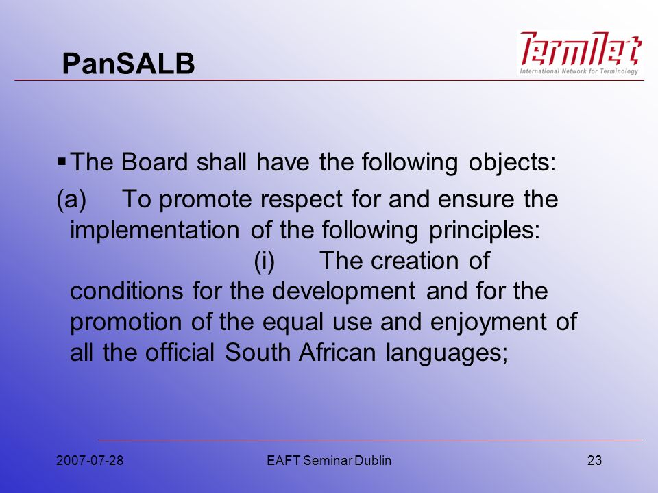 PanSALB The Board shall have the following objects: (a)To promote respect for and ensure the implementation of the following principles: (i)The creation of conditions for the development and for the promotion of the equal use and enjoyment of all the official South African languages; 2007-07-28EAFT Seminar Dublin23