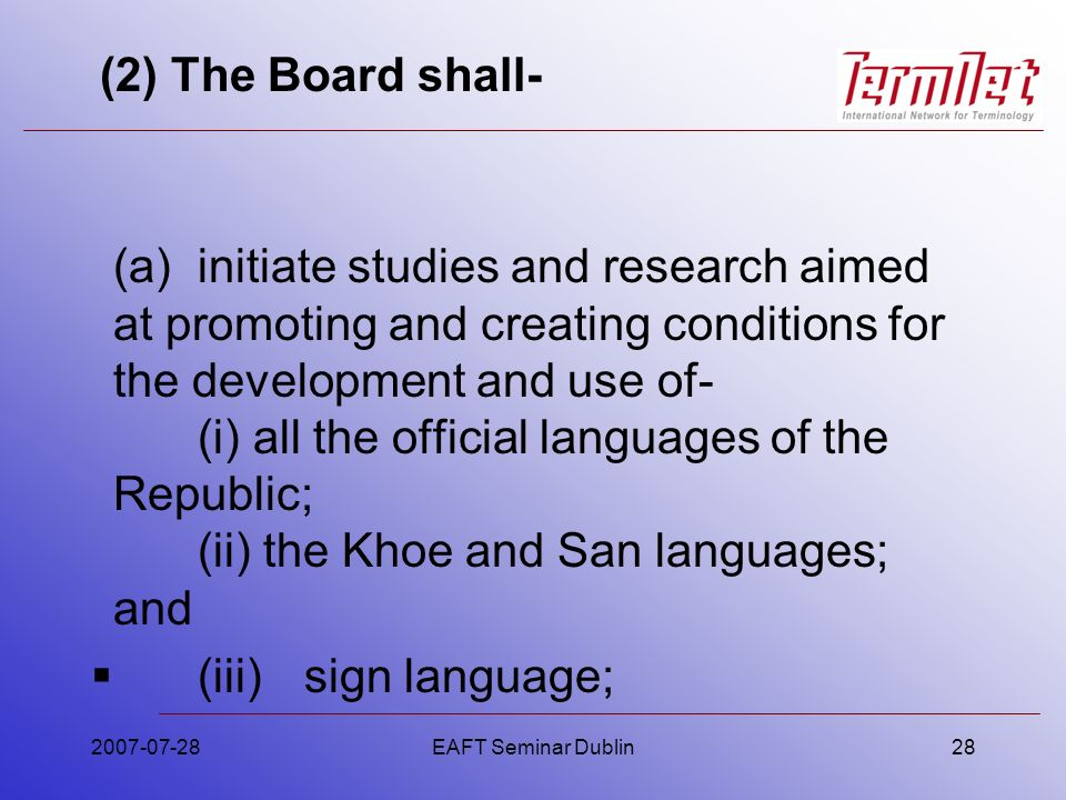 (2) The Board shall- (a)initiate studies and research aimed at promoting and creating conditions for the development and use of- (i) all the official languages of the Republic; (ii) the Khoe and San languages; and (iii)sign language; 2007-07-28EAFT Seminar Dublin28