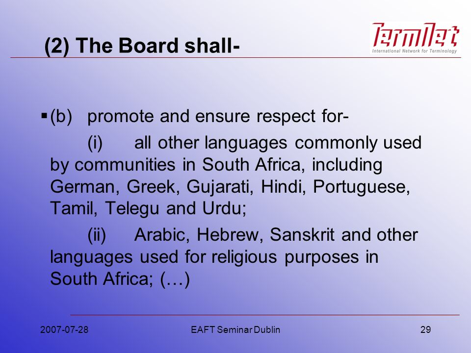 (2) The Board shall- (b)promote and ensure respect for- (i)all other languages commonly used by communities in South Africa, including German, Greek, Gujarati, Hindi, Portuguese, Tamil, Telegu and Urdu; (ii)Arabic, Hebrew, Sanskrit and other languages used for religious purposes in South Africa; (…) 2007-07-28EAFT Seminar Dublin29