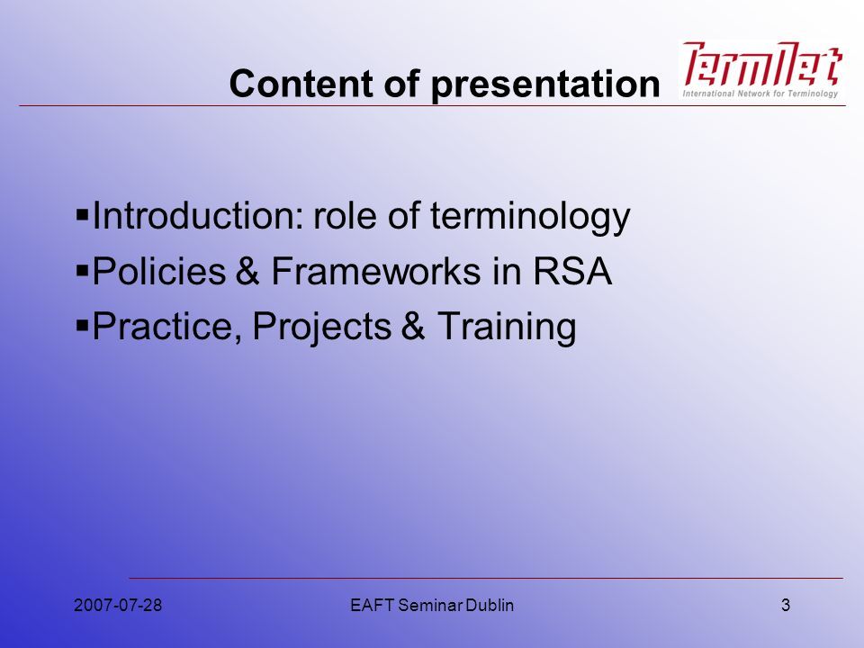 2007-07-28EAFT Seminar Dublin3 Content of presentation Introduction: role of terminology Policies & Frameworks in RSA Practice, Projects & Training