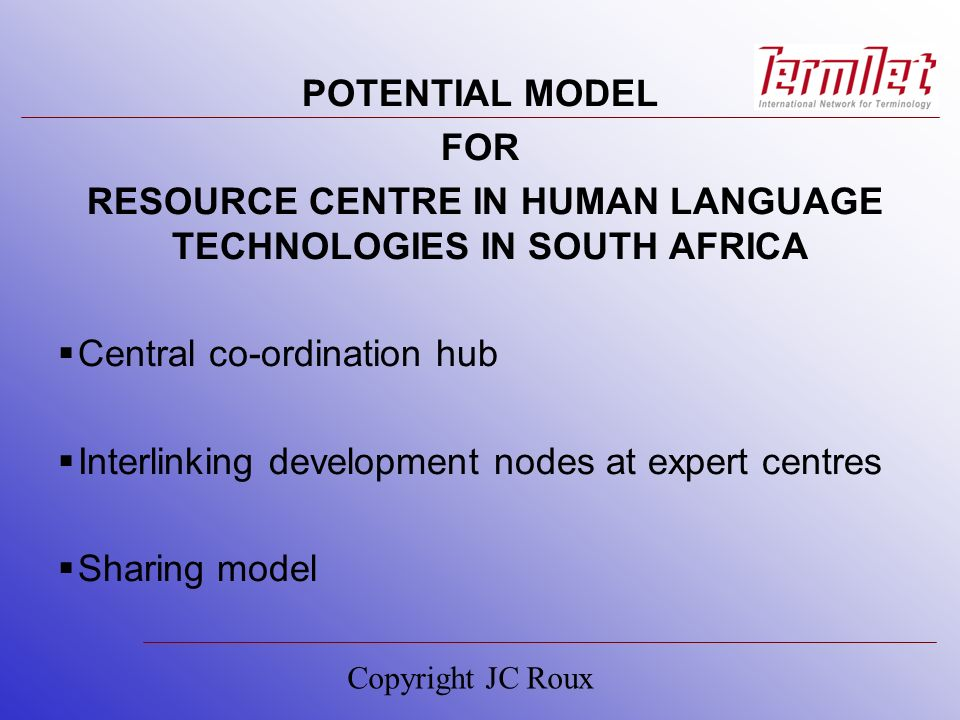 POTENTIAL MODEL FOR RESOURCE CENTRE IN HUMAN LANGUAGE TECHNOLOGIES IN SOUTH AFRICA Central co-ordination hub Interlinking development nodes at expert centres Sharing model Copyright JC Roux