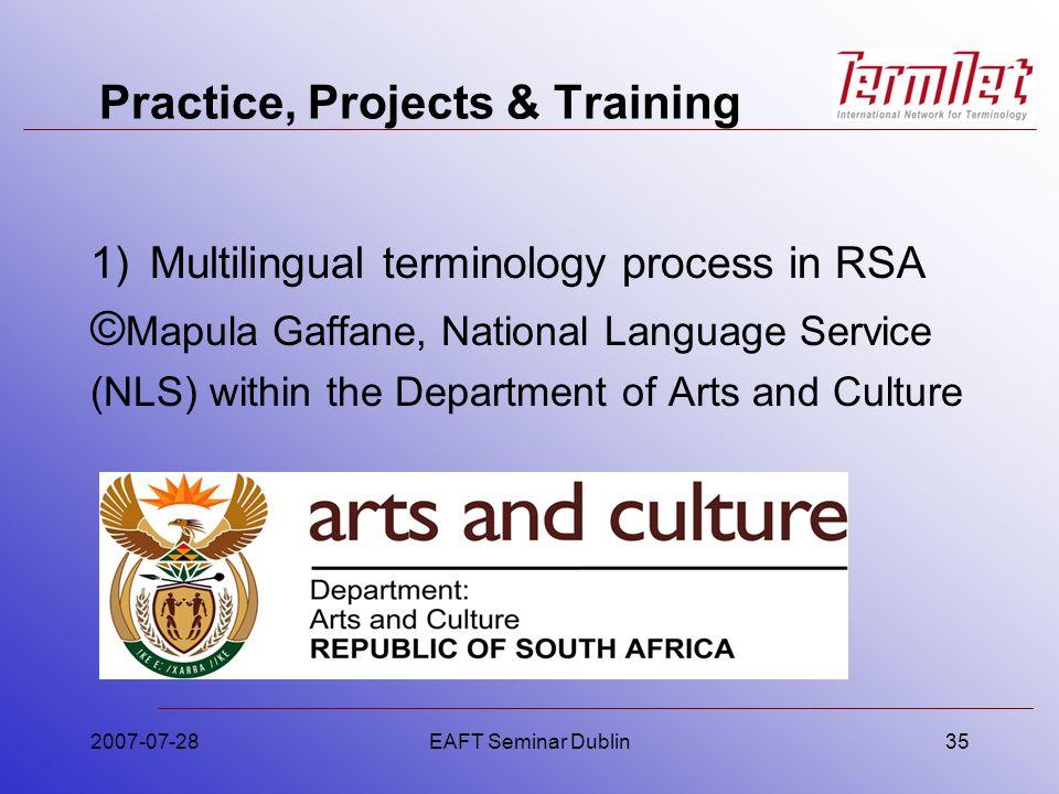 Practice, Projects & Training 2007-07-28EAFT Seminar Dublin35 1)Multilingual terminology process in RSA © Mapula Gaffane, National Language Service (N