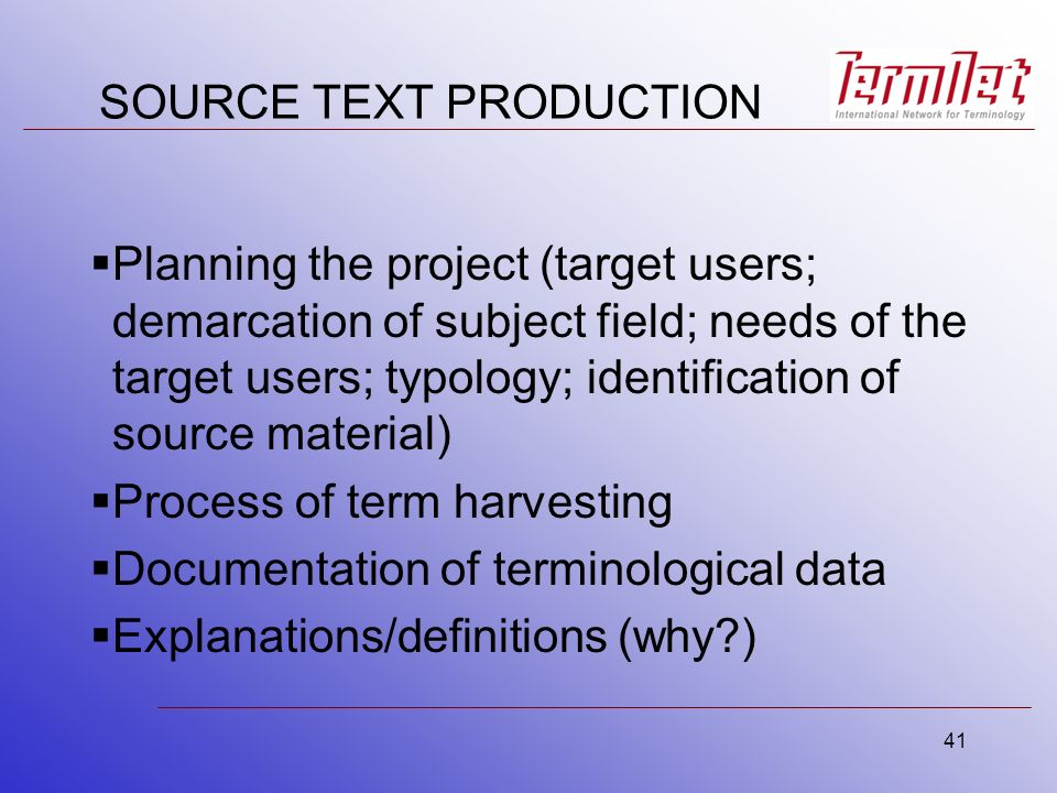 41 SOURCE TEXT PRODUCTION Planning the project (target users; demarcation of subject field; needs of the target users; typology; identification of source material) Process of term harvesting Documentation of terminological data Explanations/definitions (why )