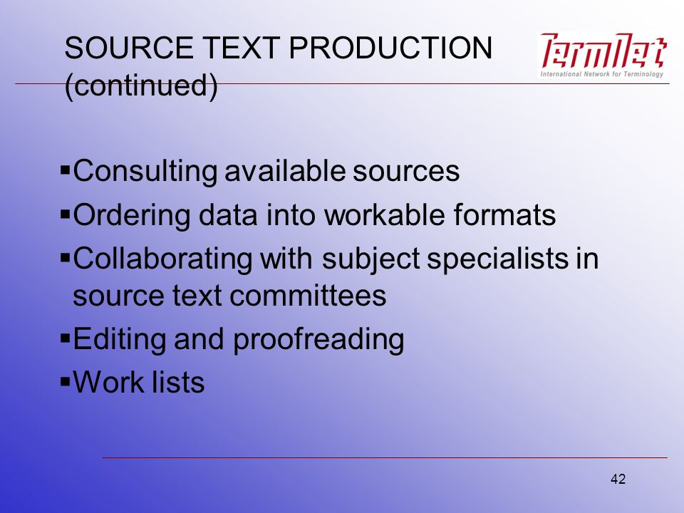 42 SOURCE TEXT PRODUCTION (continued) Consulting available sources Ordering data into workable formats Collaborating with subject specialists in source text committees Editing and proofreading Work lists