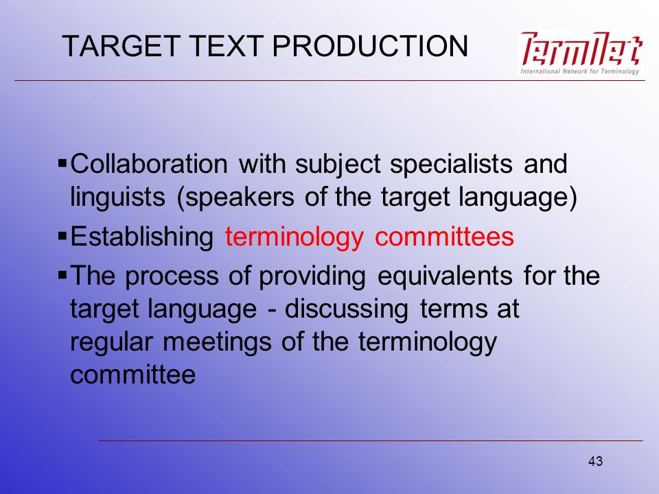 43 TARGET TEXT PRODUCTION Collaboration with subject specialists and linguists (speakers of the target language) Establishing terminology committees The process of providing equivalents for the target language - discussing terms at regular meetings of the terminology committee