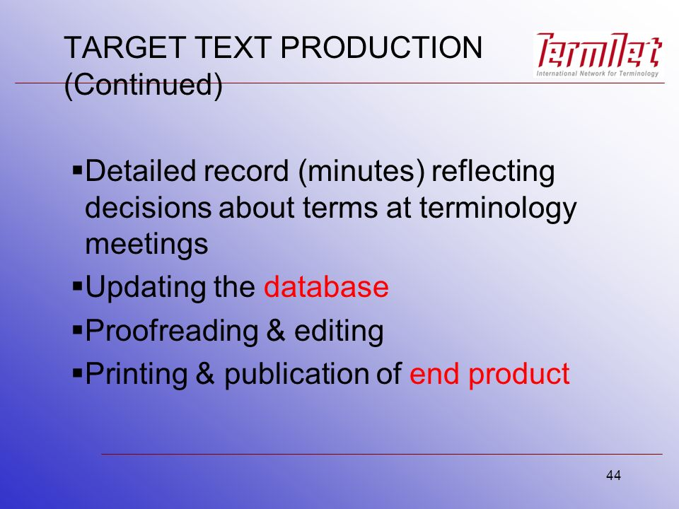 44 TARGET TEXT PRODUCTION (Continued) Detailed record (minutes) reflecting decisions about terms at terminology meetings Updating the database Proofreading & editing Printing & publication of end product