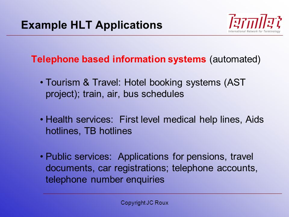 Example HLT Applications Telephone based information systems (automated) Tourism & Travel: Hotel booking systems (AST project); train, air, bus schedules Health services: First level medical help lines, Aids hotlines, TB hotlines Public services: Applications for pensions, travel documents, car registrations; telephone accounts, telephone number enquiries Copyright JC Roux