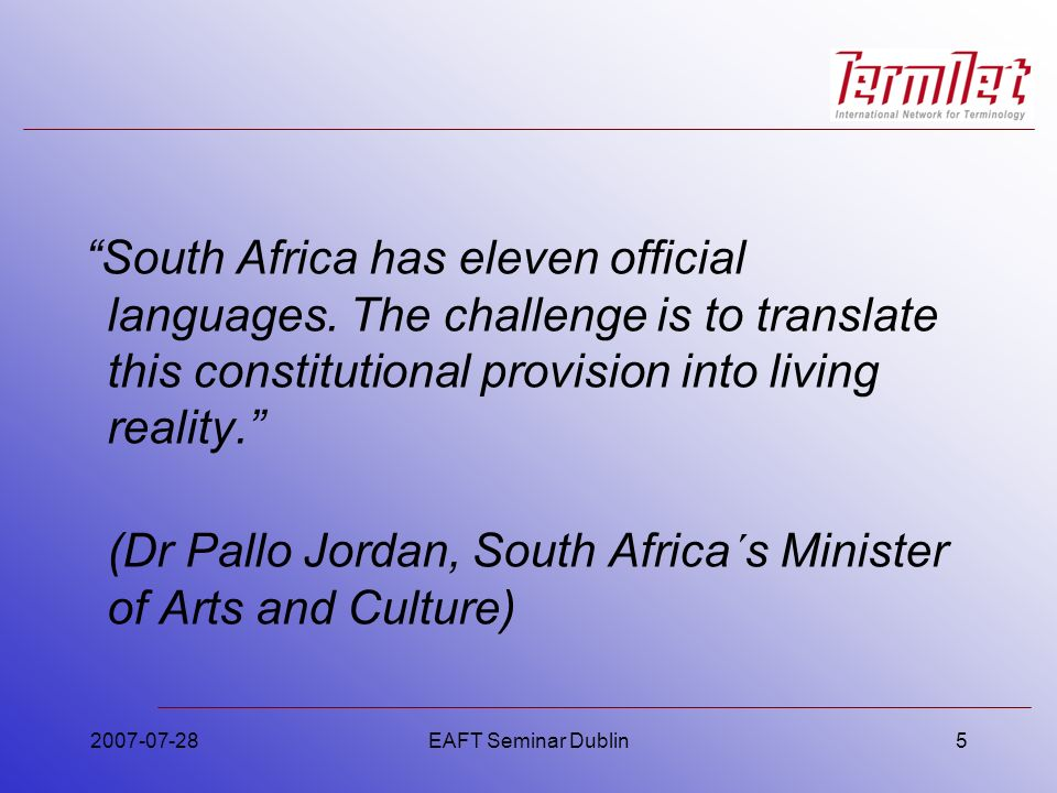 PanSALB (b)to further the development of the official South African languages; (c)to promote respect for and the development of other languages used by communities in South Africa, and languages used for religious purposes; 2007-07-28EAFT Seminar Dublin26
